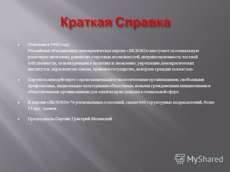 Основана в 1993 году Российская объединенная демократическая партия « ЯБЛОКО » выступает за социальную рыночную экономику, равенство стартовых возможностей, неприкосновенность частной собственности, за конкуренцию в политике и экономике, укрепление д