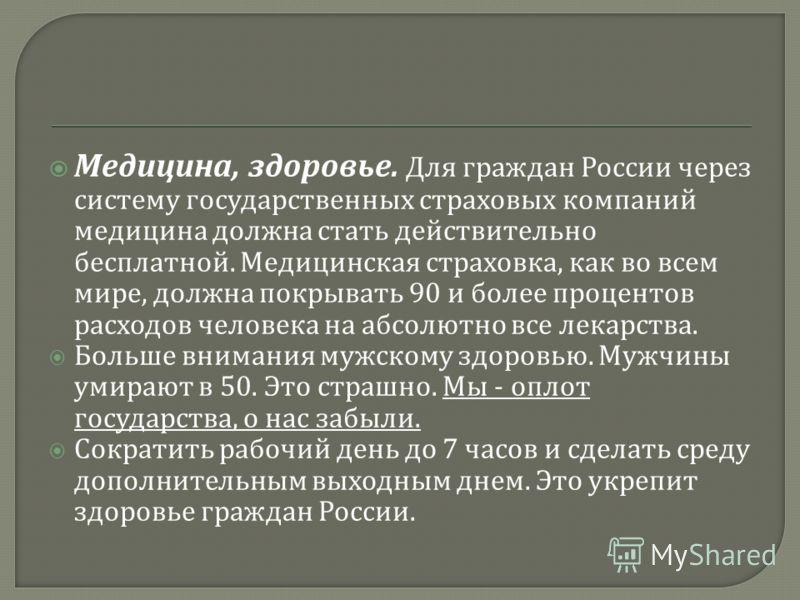 Медицина, здоровье. Для граждан России через систему государственных страховых компаний медицина должна стать действительно бесплатной. Медицинская страховка, как во всем мире, должна покрывать 90 и более процентов расходов человека на абсолютно все