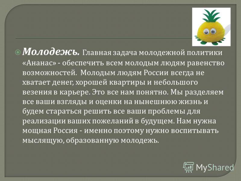 Молодежь. Главная задача молодежной политики « Ананас » - обеспечить всем молодым людям равенство возможностей. Молодым людям России всегда не хватает денег, хорошей квартиры и небольшого везения в карьере. Это все нам понятно. Мы разделяем все ваши
