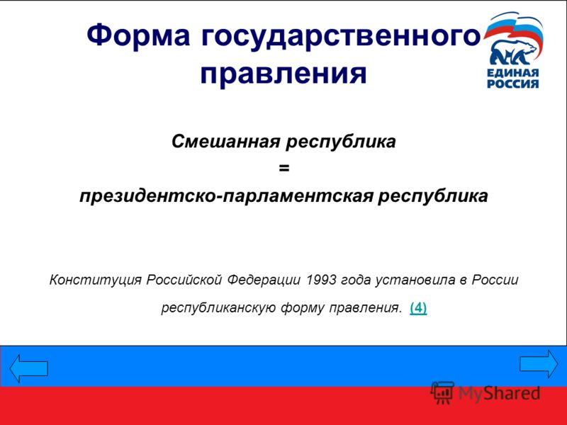 Форма государственного правления Смешанная республика = президентско-парламентская республика Конституция Российской Федерации 1993 года установила в России республиканскую форму правления. (4) (4)