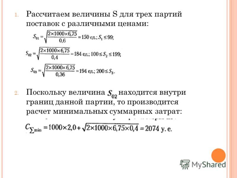 1. Рассчитаем величины S для трех партий поставок с различными ценами: 2. Поскольку величина находится внутри границ данной партии, то производится расчет минимальных суммарных затрат: