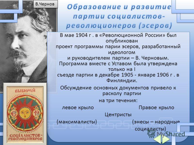 В мае 1904 г. в «Революционной России» был опубликован проект программы парии эсеров, разработанный идеологом и руководителем партии – В. Черновым. Программа вместе с Уставом была утверждена только на I съезде партии в декабре 1905 - январе 1906 г. в