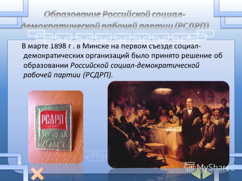 В марте 1898 г. в Минске на первом съезде социал- демократических организаций было принято решение об образовании Российской социал-демократической рабочей партии (РСДРП).