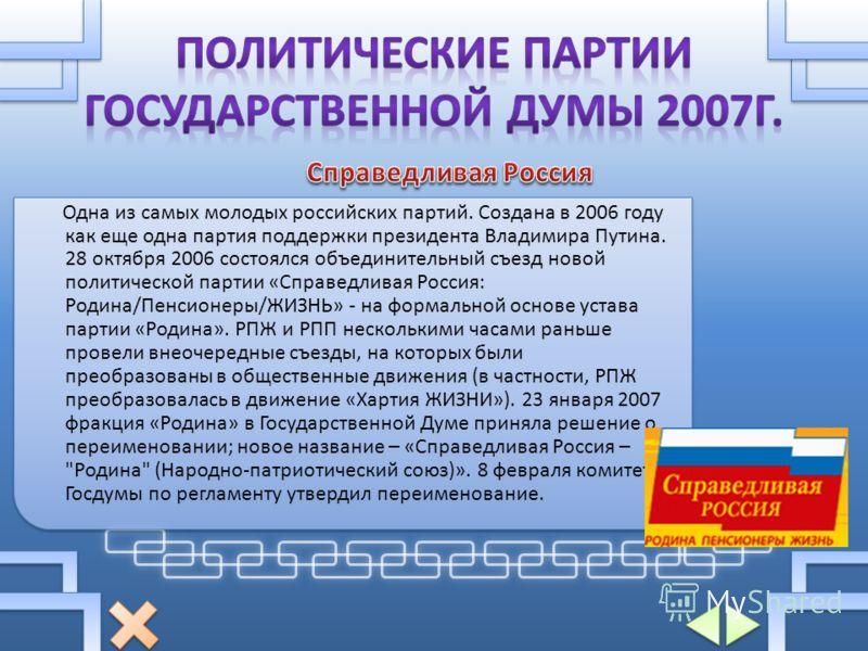 Одна из самых молодых российских партий. Создана в 2006 году как еще одна партия поддержки президента Владимира Путина. 28 октября 2006 состоялся объединительный съезд новой политической партии «Справедливая Россия: Родина/Пенсионеры/ЖИЗНЬ» - на форм