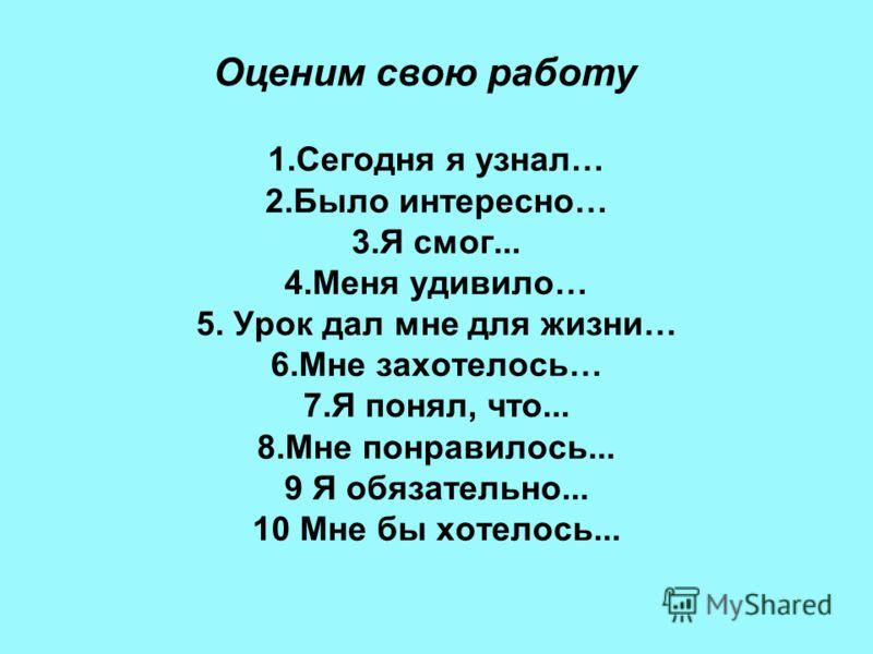 1.Сегодня я узнал… 2.Было интересно… 3.Я смог... 4.Меня удивило… 5. Урок дал мне для жизни… 6.Мне захотелось… 7.Я понял, что... 8.Мне понравилось... 9 Я обязательно... 10 Мне бы хотелось... Оценим свою работу