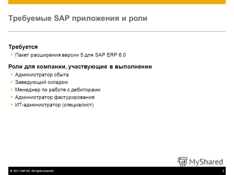 ©2011 SAP AG. All rights reserved.3 Требуемые SAP приложения и роли Требуется Пакет расширения версии 5 для SAP ERP 6.0 Роли для компании, участвующие в выполнении Администратор сбыта Заведующий складом Менеджер по работе с дебиторами Администратор ф