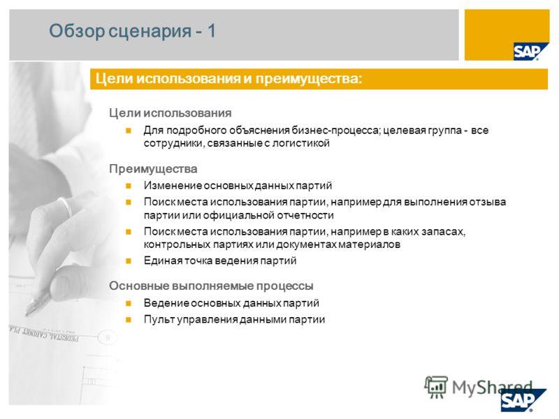 Обзор сценария - 1 Цели использования Для подробного объяснения бизнес-процесса; целевая группа - все сотрудники, связанные с логистикой Преимущества Изменение основных данных партий Поиск места использования партии, например для выполнения отзыва па