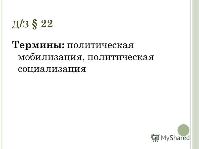 Д / З § 22 Термины: политическая мобилизация, политическая социализация
