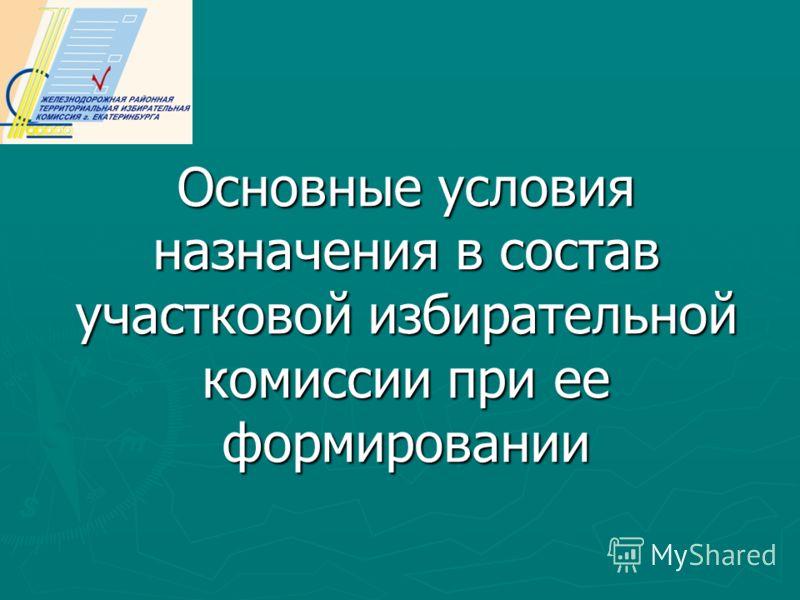 Основные условия назначения в состав участковой избирательной комиссии при ее формировании
