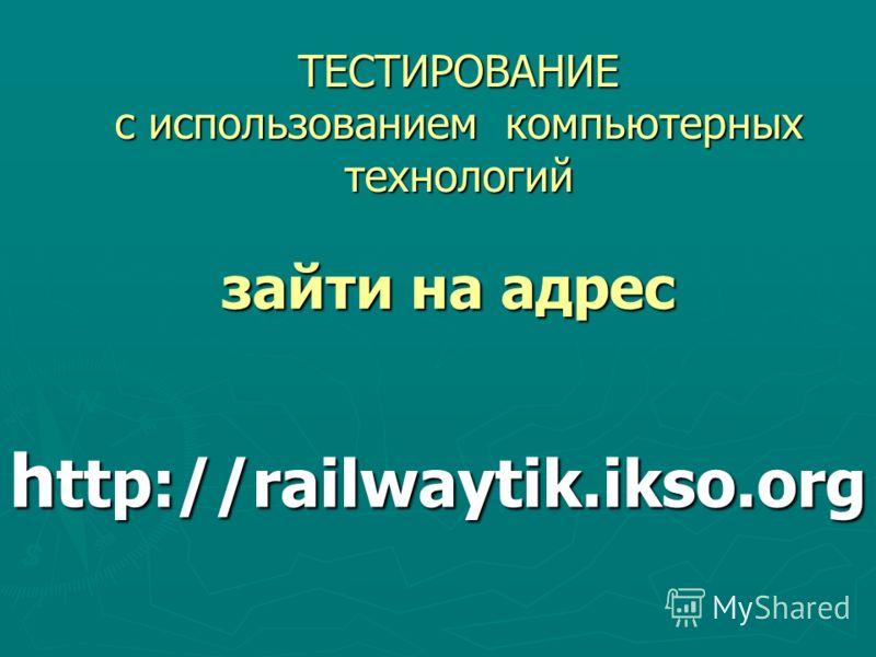 h ttp://railwaytik.ikso.оrg ТЕСТИРОВАНИЕ с использованием компьютерных технологий зайти на адрес