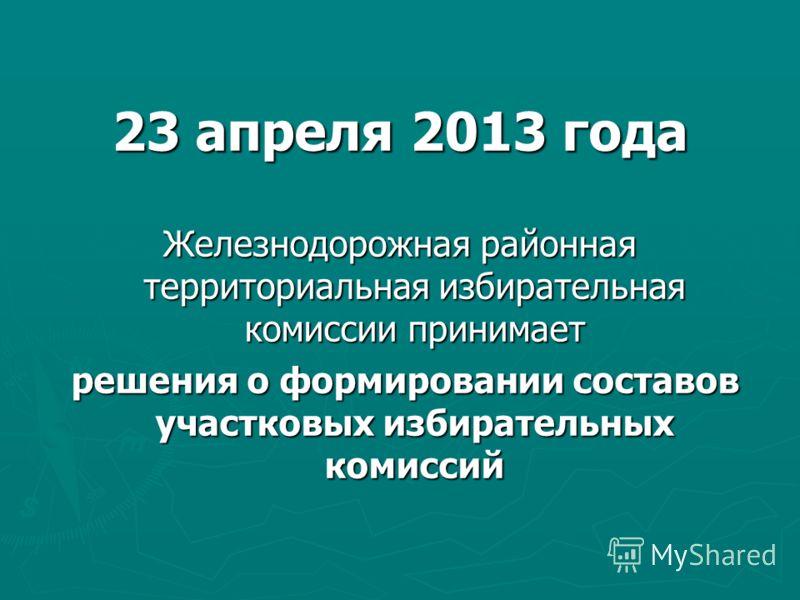 23 апреля 2013 года Железнодорожная районная территориальная избирательная комиссии принимает решения о формировании составов участковых избирательных комиссий решения о формировании составов участковых избирательных комиссий