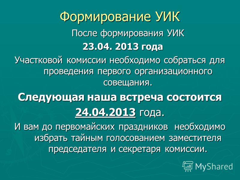 Формирование УИК После формирования УИК 23.04. 2013 года 23.04. 2013 года Участковой комиссии необходимо собраться для проведения первого организационного совещания. Следующая наша встреча состоится 24.04.2013 года. И вам до первомайских праздников н
