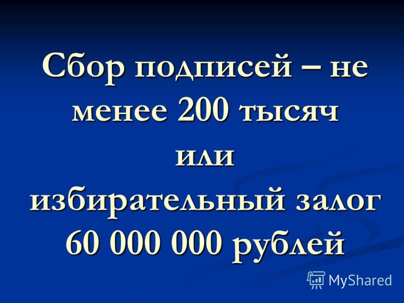 Сбор подписей – не менее 200 тысяч или избирательный залог 60 000 000 рублей