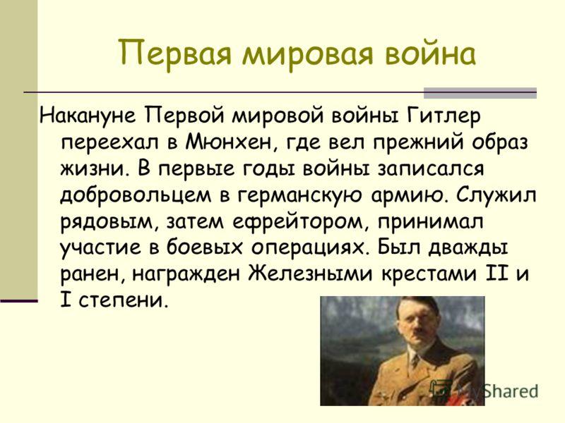 Первая мировая война Накануне Первой мировой войны Гитлер переехал в Мюнхен, где вел прежний образ жизни. В первые годы войны записался добровольцем в германскую армию. Служил рядовым, затем ефрейтором, принимал участие в боевых операциях. Был дважды