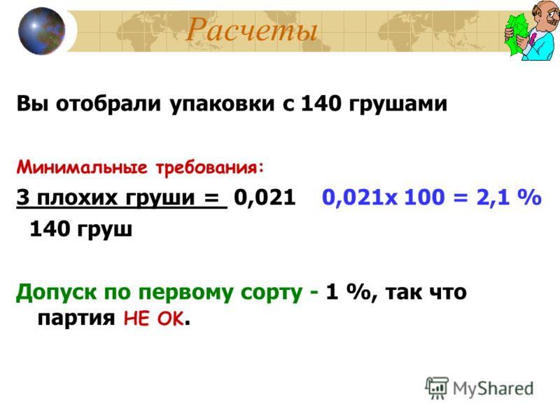 Расчеты Вы отобрали упаковки с 140 грушами Минимальные требования: 3 плохих груши = 0,021 0,021x 100 = 2,1 % 140 груш Допуск по первому сорту - 1 %, так что партия НЕ OK.