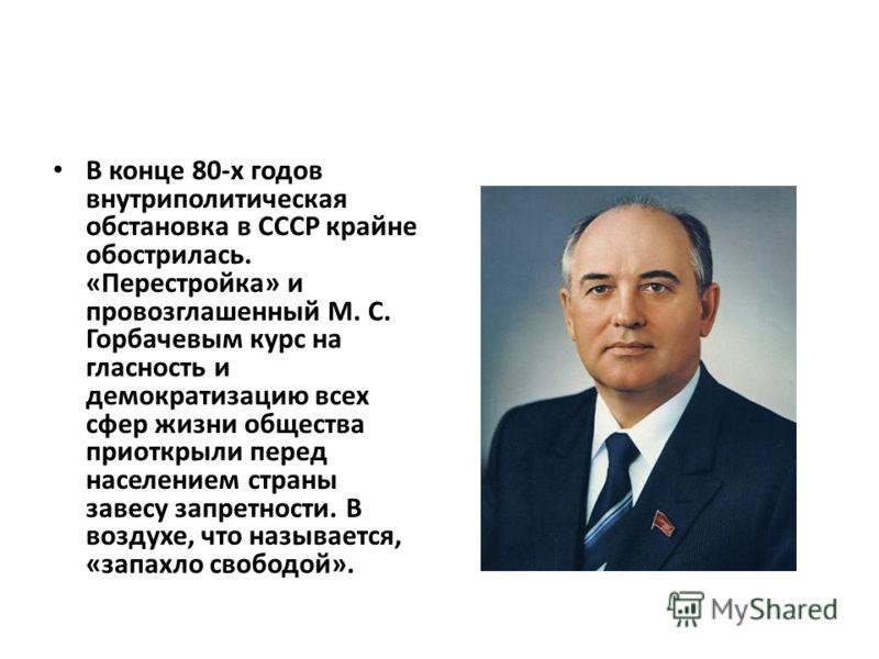 В конце 80-х годов внутриполитическая обстановка в СССР крайне обострилась. «Перестройка» и провозглашенный М. С. Горбачевым курс на гласность и демократизацию всех сфер жизни общества приоткрыли перед населением страны завесу запретности. В воздухе,