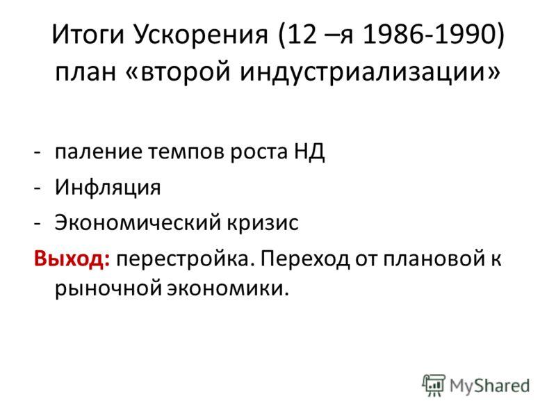 Итоги Ускорения (12 –я 1986-1990) план «второй индустриализации» -паление темпов роста НД -Инфляция -Экономический кризис Выход: перестройка. Переход от плановой к рыночной экономики.