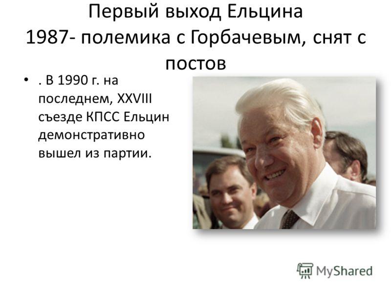 Первый выход Ельцина 1987- полемика с Горбачевым, снят с постов. В 1990 г. на последнем, XXVIII съезде КПСС Ельцин демонстративно вышел из партии.