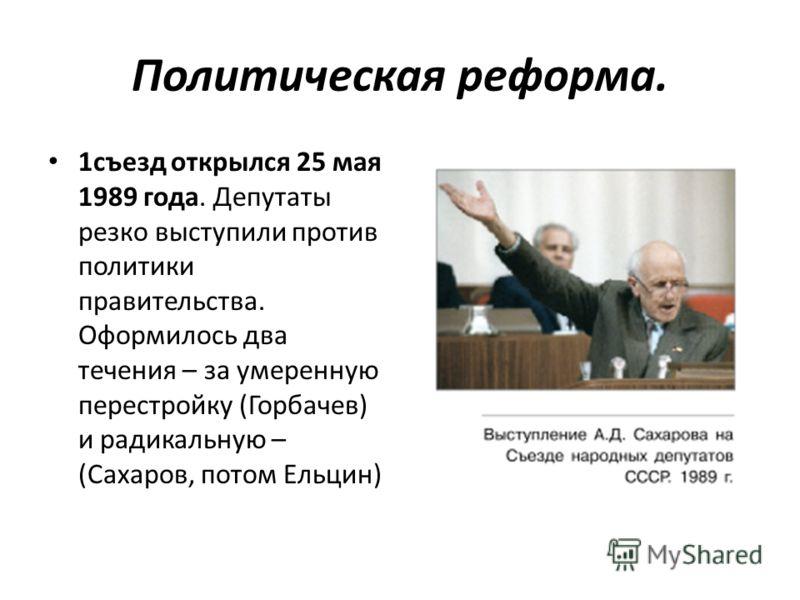 Политическая реформа. 1съезд открылся 25 мая 1989 года. Депутаты резко выступили против политики правительства. Оформилось два течения – за умеренную перестройку (Горбачев) и радикальную – (Сахаров, потом Ельцин)