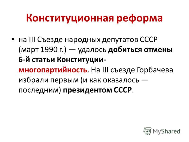 Конституционная реформа на III Съезде народных депутатов СССР (март 1990 г.) удалось добиться отмены 6-й статьи Конституции- многопартийность. На III съезде Горбачева избрали первым (и как оказалось последним) президентом СССР.