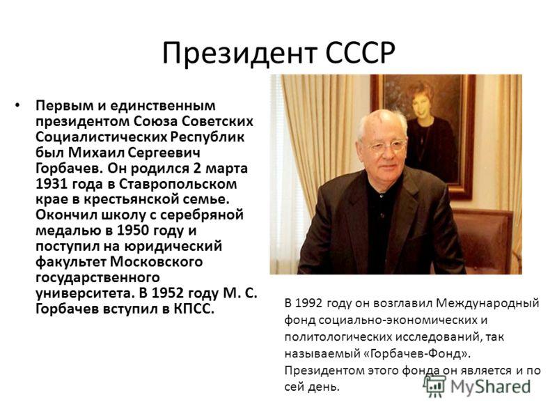 Президент СССР Первым и единственным президентом Союза Советских Социалистических Республик был Михаил Сергеевич Горбачев. Он родился 2 марта 1931 года в Ставропольском крае в крестьянской семье. Окончил школу с серебряной медалью в 1950 году и посту