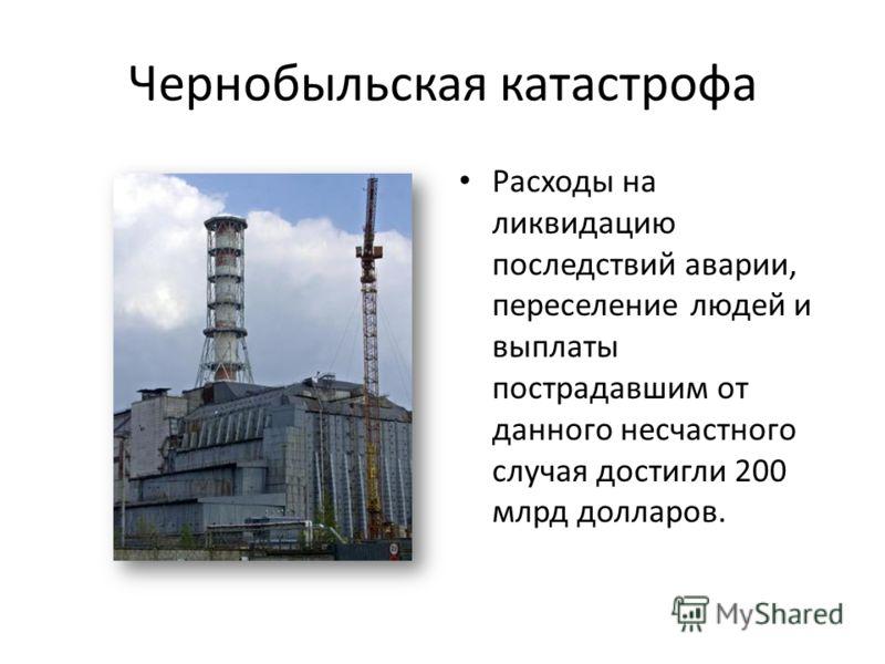 Чернобыльская катастрофа Расходы на ликвидацию последствий аварии, переселение людей и выплаты пострадавшим от данного несчастного случая достигли 200 млрд долларов.