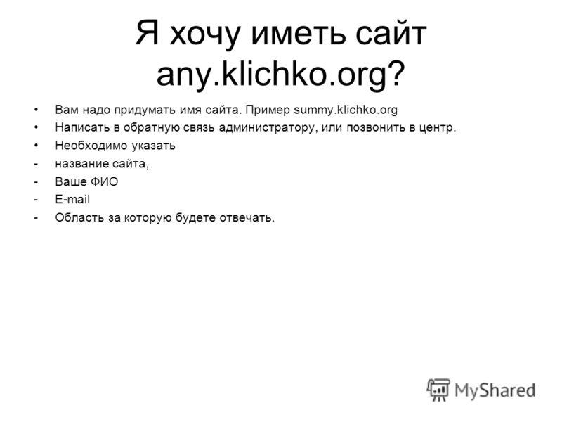 Я хочу иметь сайт any.klichko.org? Вам надо придумать имя сайта. Пример summy.klichko.org Написать в обратную связь администратору, или позвонить в центр. Необходимо указать -название сайта, -Ваше ФИО -E-mail -Область за которую будете отвечать.