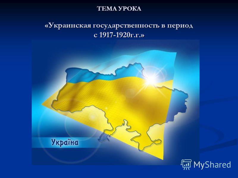 ТЕМА УРОКА «Украинская государственность в период с 1917-1920г.г.»