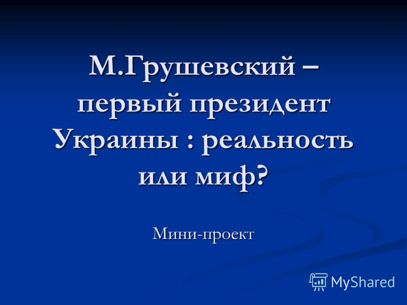 М.Грушевский – первый президент Украины : реальность или миф? Мини-проект
