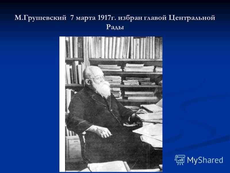 М.Грушевский 7 марта 1917г. избран главой Центральной Рады