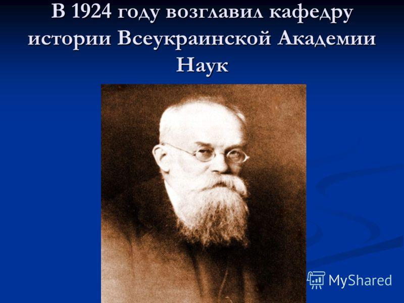 В 1924 году возглавил кафедру истории Всеукраинской Академии Наук