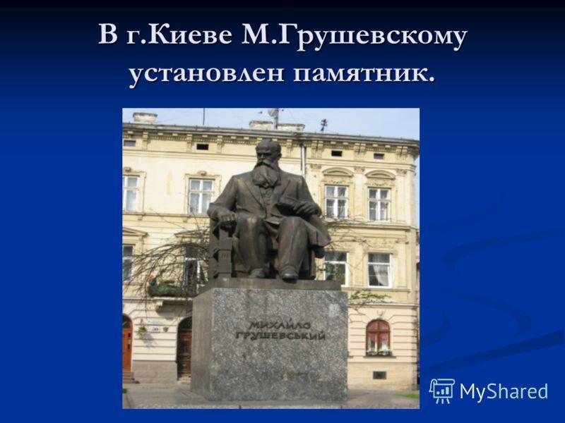 В г.Киеве М.Грушевскому установлен памятник.