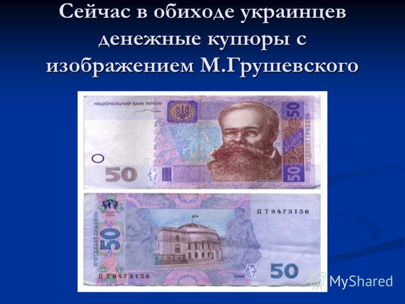 Сейчас в обиходе украинцев денежные купюры с изображением М.Грушевского