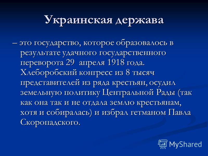Украинская держава – это государство, которое образовалось в результате удачного государственного переворота 29 апреля 1918 года. Хлеборобский конгресс из 8 тысяч представителей из ряда крестьян, осудил земельную политику Центральной Рады (так как он