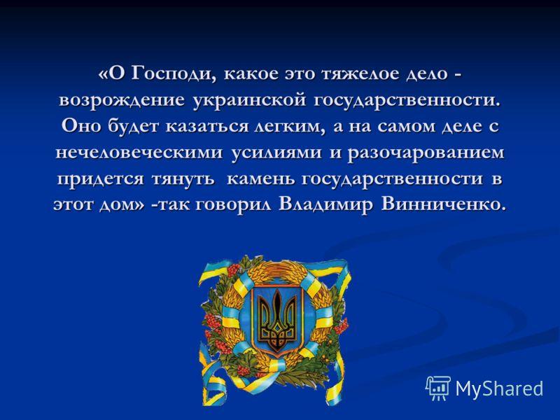 «О Господи, какое это тяжелое дело - возрождение украинской государственности. Оно будет казаться легким, а на самом деле с нечеловеческими усилиями и разочарованием придется тянуть камень государственности в этот дом» -так говорил Владимир Винниченк