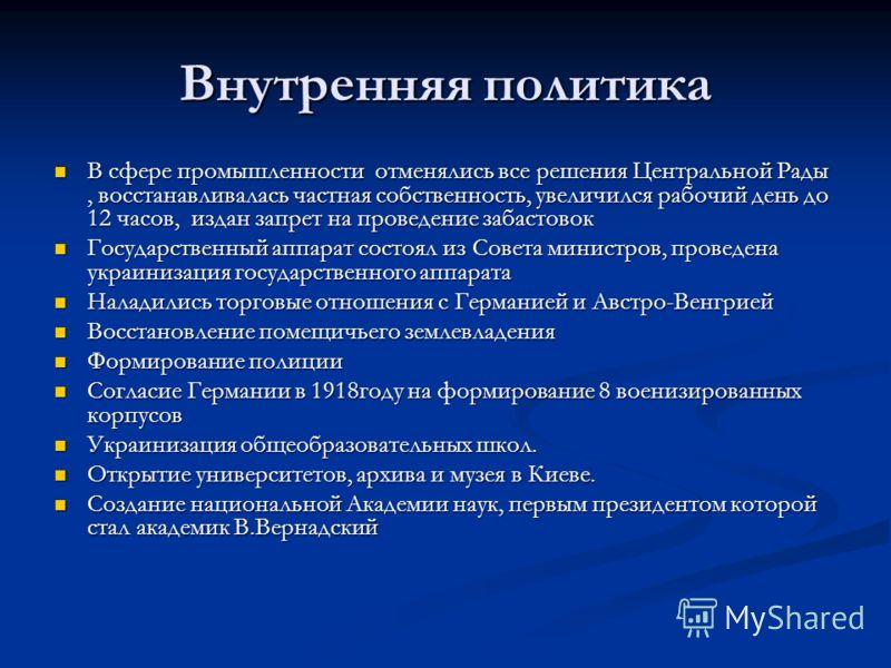 Внутренняя политика В сфере промышленности отменялись все решения Центральной Рады, восстанавливалась частная собственность, увеличился рабочий день до 12 часов, издан запрет на проведение забастовок В сфере промышленности отменялись все решения Цент