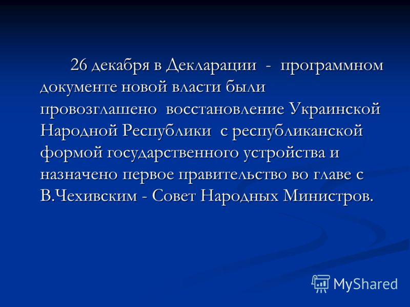 26 декабря в Декларации - программном документе новой власти были провозглашено восстановление Украинской Народной Республики с республиканской формой государственного устройства и назначено первое правительство во главе с В.Чехивским - Совет Народны