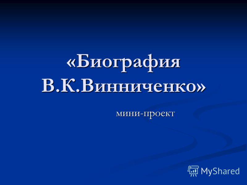 «Биография В.К.Винниченко» мини-проект мини-проект