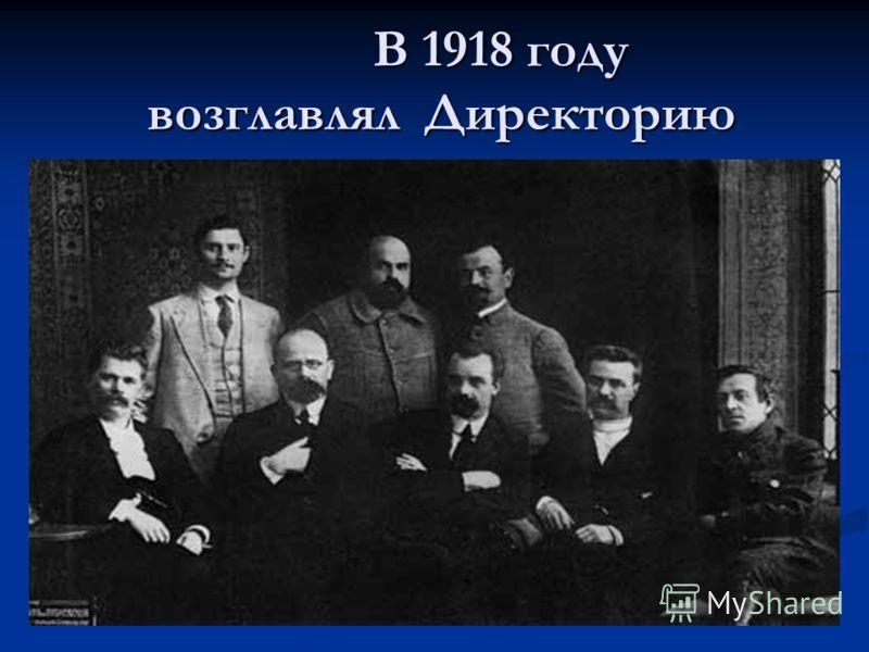 В 1918 году возглавлял Директорию В 1918 году возглавлял Директорию