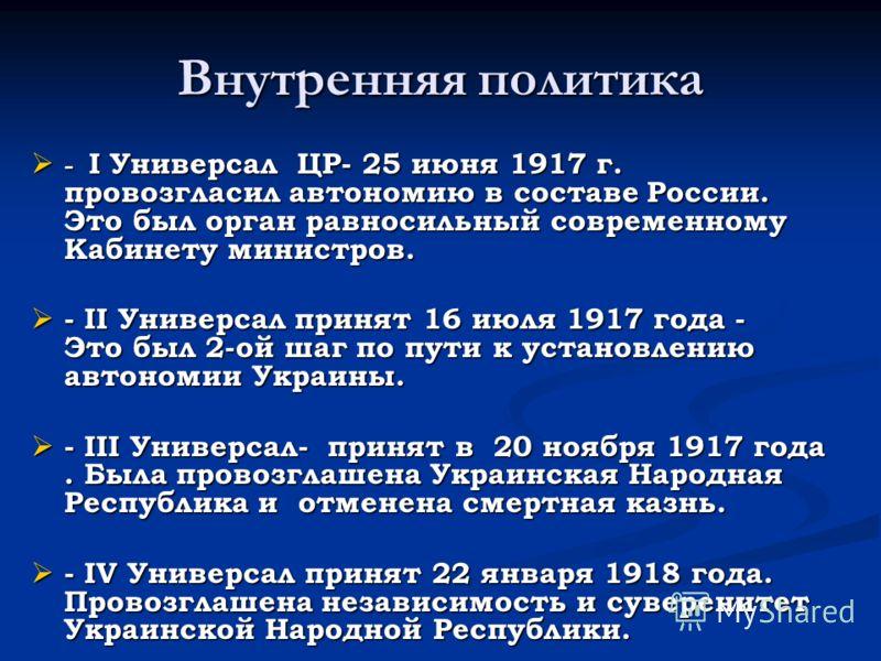 Внутренняя политика - I Универсал ЦР- 25 июня 1917 г. провозгласил автономию в составе России. Это был орган равносильный современному Кабинету министров. - I Универсал ЦР- 25 июня 1917 г. провозгласил автономию в составе России. Это был орган равнос