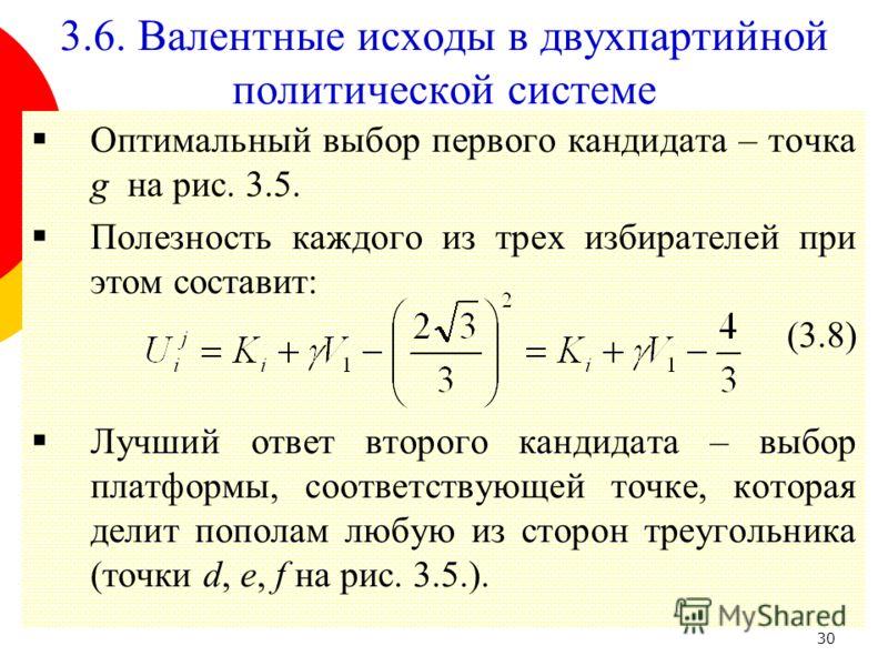 30 Оптимальный выбор первого кандидата – точка g на рис. 3.5. Полезность каждого из трех избирателей при этом составит: (3.8) Лучший ответ второго кандидата – выбор платформы, соответствующей точке, которая делит пополам любую из сторон треугольника