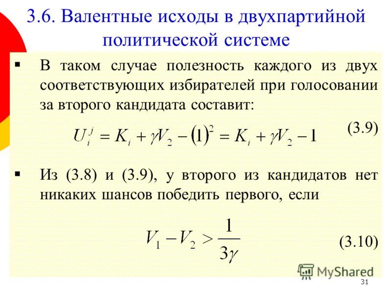 31 В таком случае полезность каждого из двух соответствующих избирателей при голосовании за второго кандидата составит: (3.9) Из (3.8) и (3.9), у второго из кандидатов нет никаких шансов победить первого, если (3.10) 3.6. Валентные исходы в двухпарти