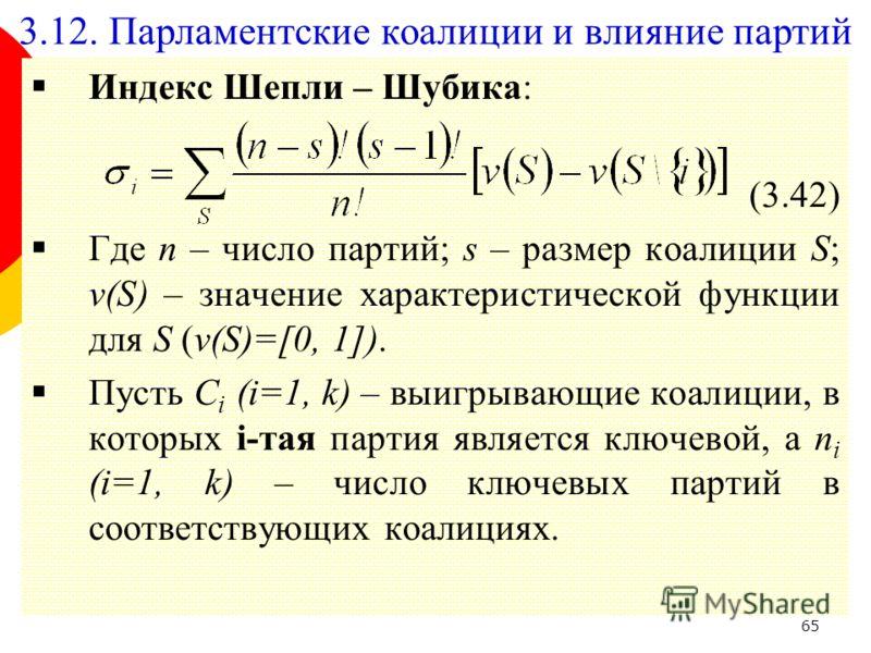 65 Индекс Шепли – Шубика: (3.42) Где n – число партий; s – размер коалиции S; v(S) – значение характеристической функции для S (v(S)=[0, 1]). Пусть C i (i=1, k) – выигрывающие коалиции, в которых i-тая партия является ключевой, а n i (i=1, k) – число