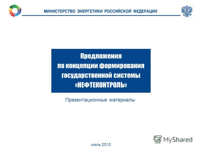 июль 2010 Предложения по концепции формирования государственной системы «НЕФТЕКОНТРОЛЬ» Презентационные материалы