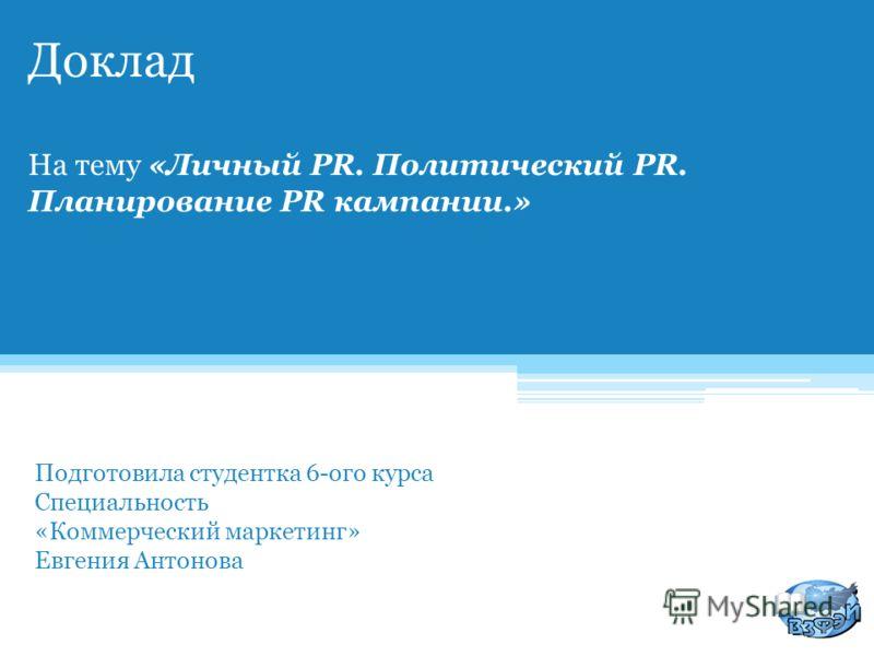 Доклад На тему «Личный PR. Политический PR. Планирование PR кампании.» Подготовила студентка 6-ого курса Специальность «Коммерческий маркетинг» Евгения Антонова 2011г.