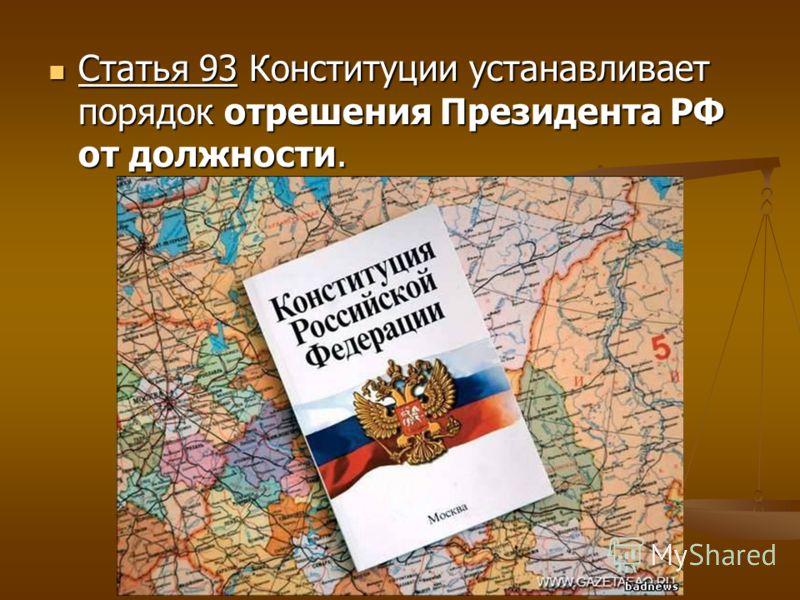 Статья 93 Конституции устанавливает порядок отрешения Президента РФ от должности.