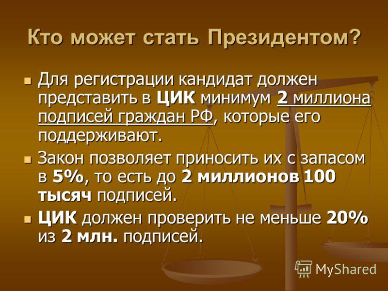 Для регистрации кандидат должен представить в ЦИК минимум 2 миллиона подписей граждан РФ, которые его поддерживают. Закон позволяет приносить их с запасом в 5%, то есть до 2 миллионов 100 тысяч подписей. ЦИК должен проверить не меньше 20% из 2 млн. п