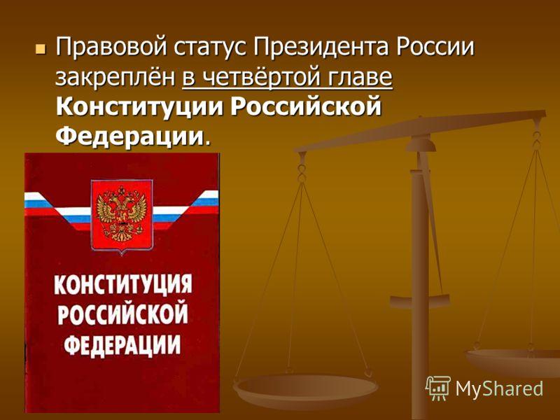 Правовой статус Президента России закреплён в четвёртой главе Конституции Российской Федерации.