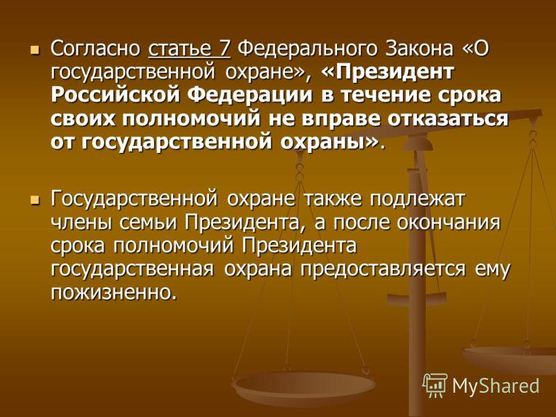 Согласно статье 7 Федерального Закона «О государственной охране», «Президент Российской Федерации в течение срока своих полномочий не вправе отказаться от государственной охраны». Государственной охране также подлежат члены семьи Президента, а после