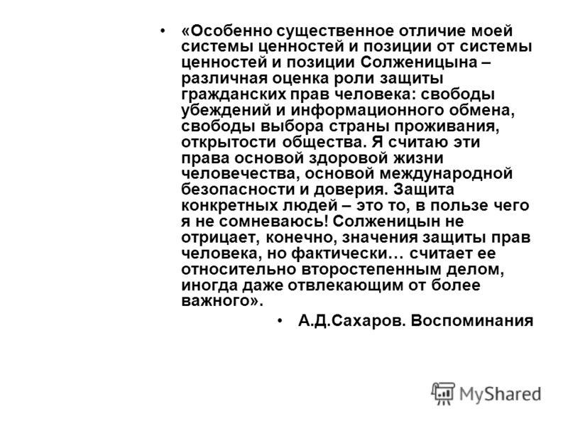 «Особенно существенное отличие моей системы ценностей и позиции от системы ценностей и позиции Солженицына – различная оценка роли защиты гражданских прав человека: свободы убеждений и информационного обмена, свободы выбора страны проживания, открыто